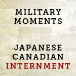Military Moments | Japanese Canadian Internment