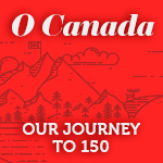O Canada | Our Journey to 150